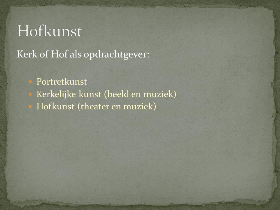Kerk of Hof als opdrachtgever: Portretkunst Kerkelijke kunst (beeld en muziek) Hofkunst (theater en muziek)