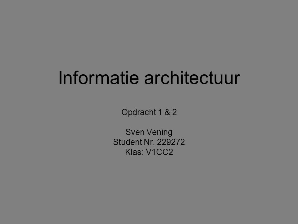 Informatie architectuur Opdracht 1 & 2 Sven Vening Student Nr. 229272 Klas: V1CC2