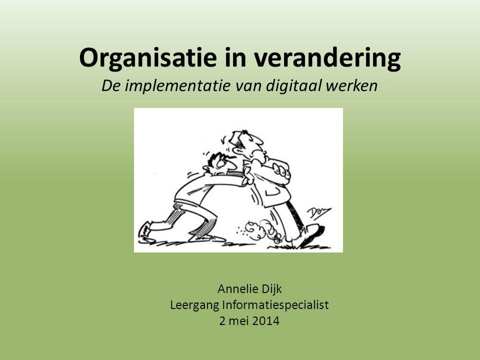 Organisatie in verandering De implementatie van digitaal werken Annelie Dijk Leergang Informatiespecialist 2 mei 2014