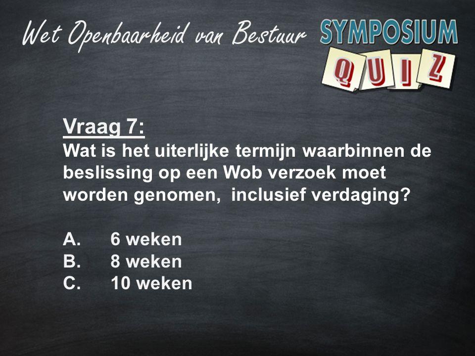 Vraag 7: Wat is het uiterlijke termijn waarbinnen de beslissing op een Wob verzoek moet worden genomen, inclusief verdaging? A.6 weken B.8 weken C.10