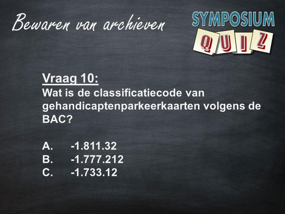 Vraag 10: Wat is de classificatiecode van gehandicaptenparkeerkaarten volgens de BAC? A.-1.811.32 B.-1.777.212 C.-1.733.12 Bewaren van archieven