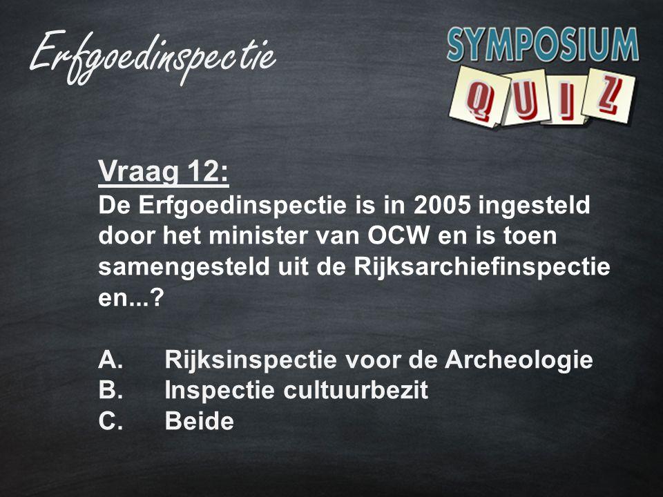 Vraag 12: De Erfgoedinspectie is in 2005 ingesteld door het minister van OCW en is toen samengesteld uit de Rijksarchiefinspectie en...? A.Rijksinspec