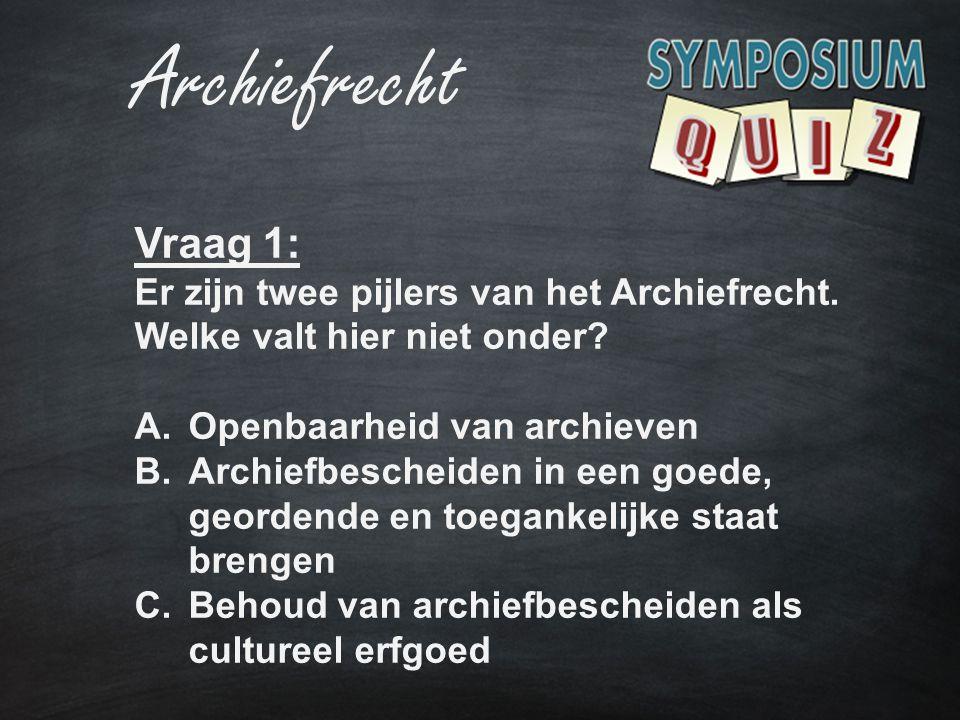 Archiefrecht Vraag 1: Er zijn twee pijlers van het Archiefrecht. Welke valt hier niet onder? A.Openbaarheid van archieven B.Archiefbescheiden in een g