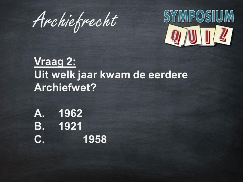 Archiefrecht Vraag 2: Uit welk jaar kwam de eerdere Archiefwet? A.1962 B.1921 C. 1958