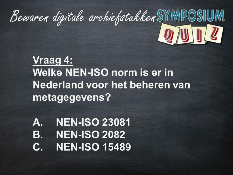 Bewaren digitale archiefstukken Vraag 4: Welke NEN-ISO norm is er in Nederland voor het beheren van metagegevens? A.NEN-ISO 23081 B.NEN-ISO 2082 C.NEN