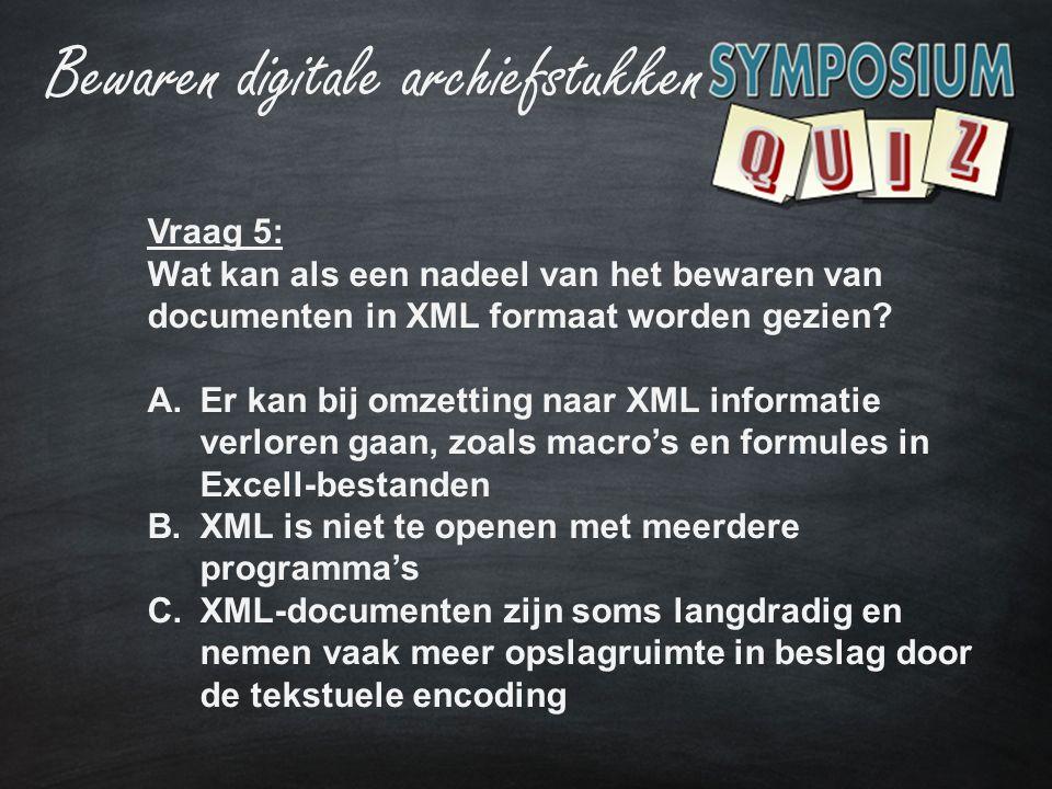 Vraag 5: Wat kan als een nadeel van het bewaren van documenten in XML formaat worden gezien? A.Er kan bij omzetting naar XML informatie verloren gaan,