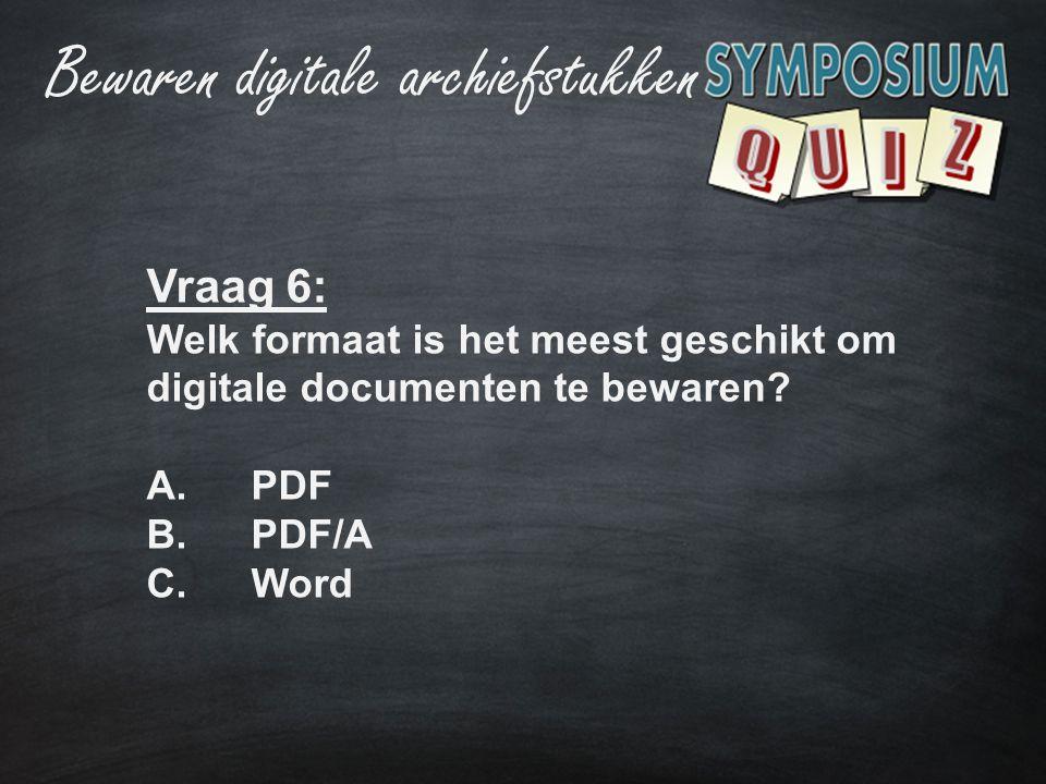 Vraag 6: Welk formaat is het meest geschikt om digitale documenten te bewaren? A.PDF B.PDF/A C.Word Bewaren digitale archiefstukken