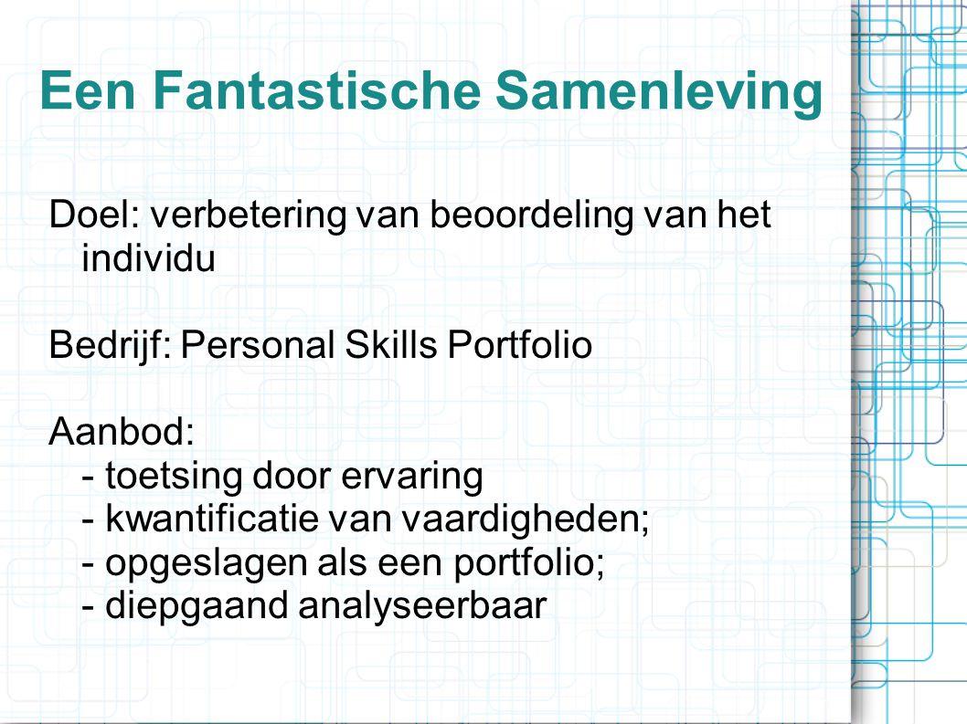 Een Fantastische Samenleving Doel: verbetering van beoordeling van het individu Bedrijf: Personal Skills Portfolio Aanbod: - toetsing door ervaring - kwantificatie van vaardigheden; - opgeslagen als een portfolio; - diepgaand analyseerbaar