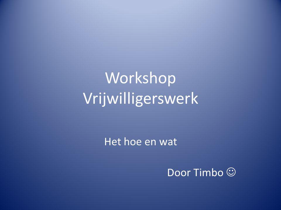 Workshop Vrijwilligerswerk Het hoe en wat Door Timbo