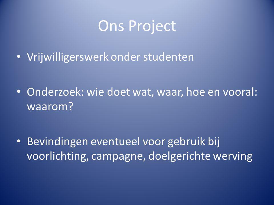 Ons Project Vrijwilligerswerk onder studenten Onderzoek: wie doet wat, waar, hoe en vooral: waarom? Bevindingen eventueel voor gebruik bij voorlichtin
