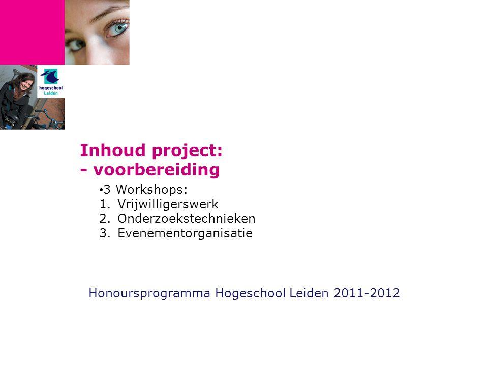 Inhoud project: - voorbereiding Honoursprogramma Hogeschool Leiden 2011-2012 3 Workshops: 1.Vrijwilligerswerk 2.Onderzoekstechnieken 3.Evenementorganisatie