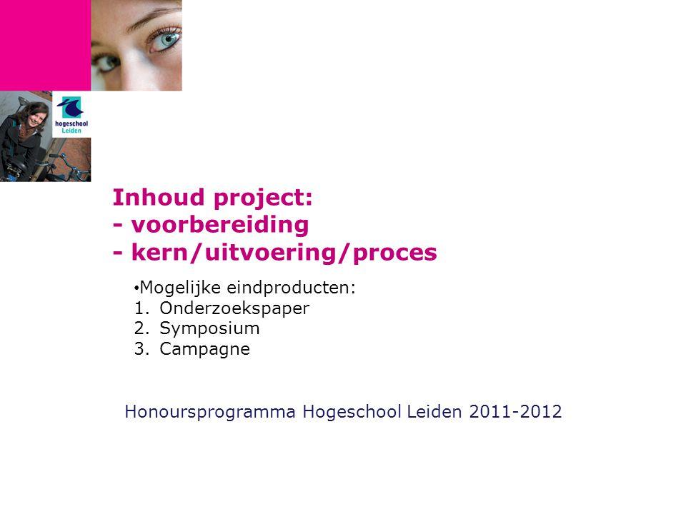 Inhoud project: - voorbereiding - kern/uitvoering/proces Honoursprogramma Hogeschool Leiden 2011-2012 Mogelijke eindproducten: 1.Onderzoekspaper 2.Symposium 3.Campagne