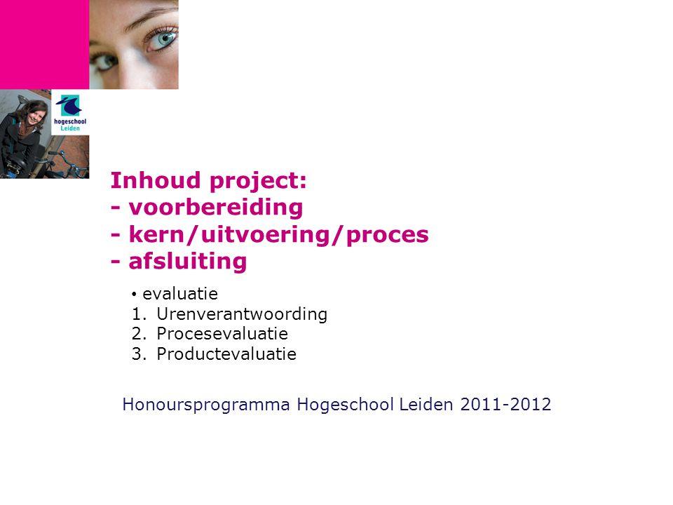 Inhoud project: - voorbereiding - kern/uitvoering/proces - afsluiting Honoursprogramma Hogeschool Leiden 2011-2012 evaluatie 1.Urenverantwoording 2.Procesevaluatie 3.Productevaluatie