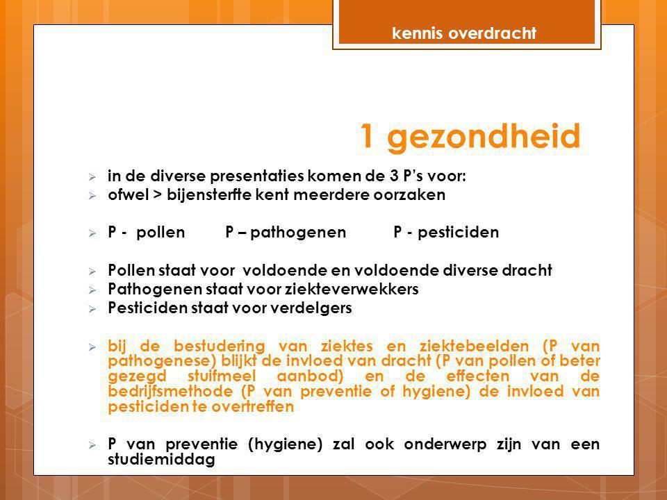 1 gezondheid  in de diverse presentaties komen de 3 P's voor:  ofwel > bijensterfte kent meerdere oorzaken  P - pollen P – pathogenen P - pesticide