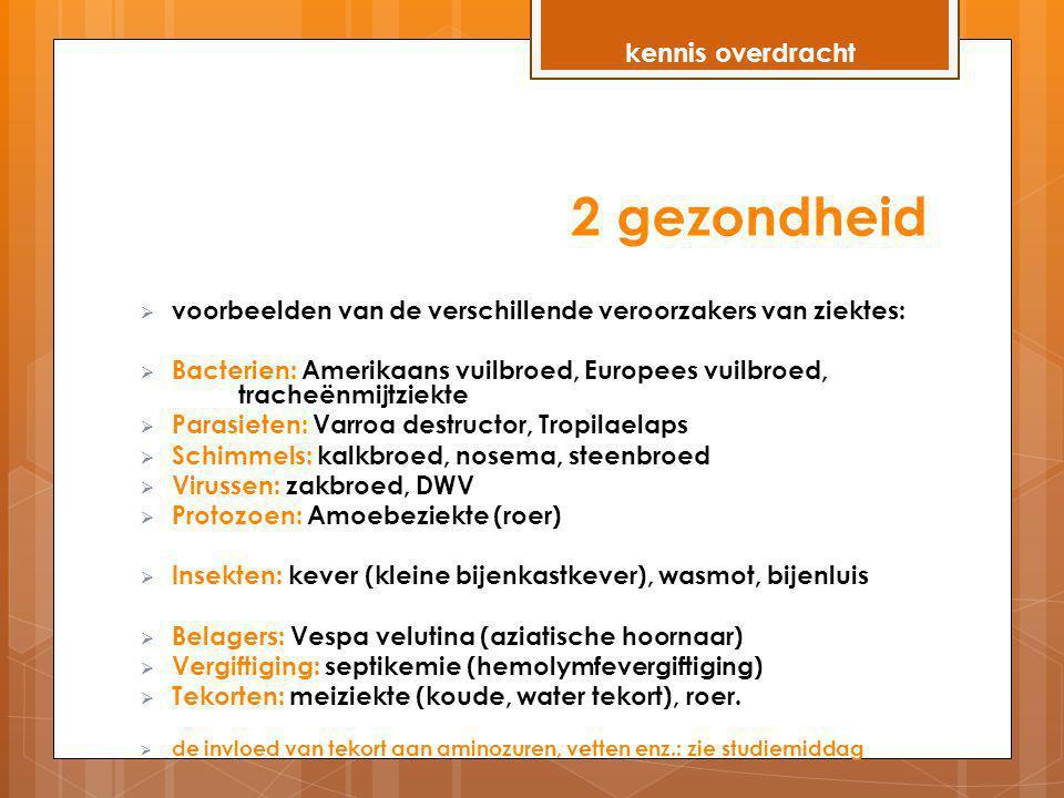 2 gezondheid  voorbeelden van de verschillende veroorzakers van ziektes:  Bacterien: Amerikaans vuilbroed, Europees vuilbroed, tracheënmijtziekte 