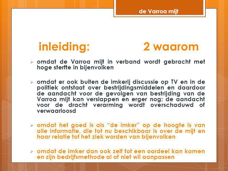 inleiding: 2 waarom  omdat de Varroa mijt in verband wordt gebracht met hoge sterfte in bijenvolken  omdat er ook buiten de imkerij discussie op TV