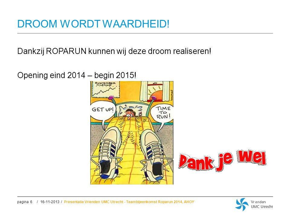 //pagina DROOM WORDT WAARDHEID! Dankzij ROPARUN kunnen wij deze droom realiseren! Opening eind 2014 – begin 2015! 16-11-2013Presentatie Vrienden UMC U