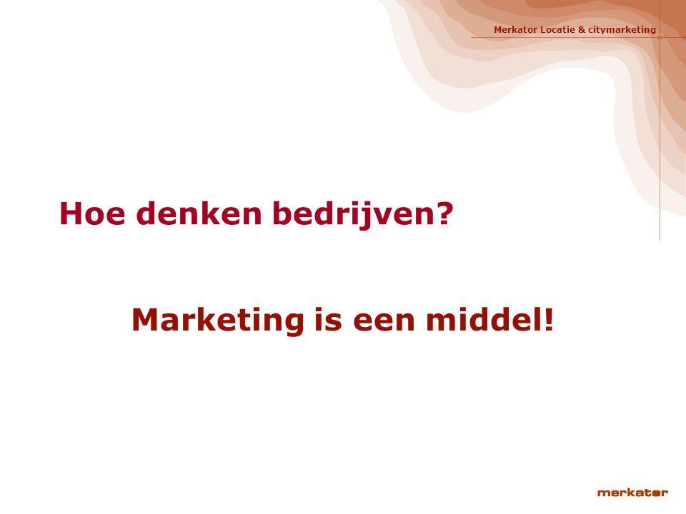Merkator Locatie & citymarketing Hoe denken bedrijven? Marketing is een middel!