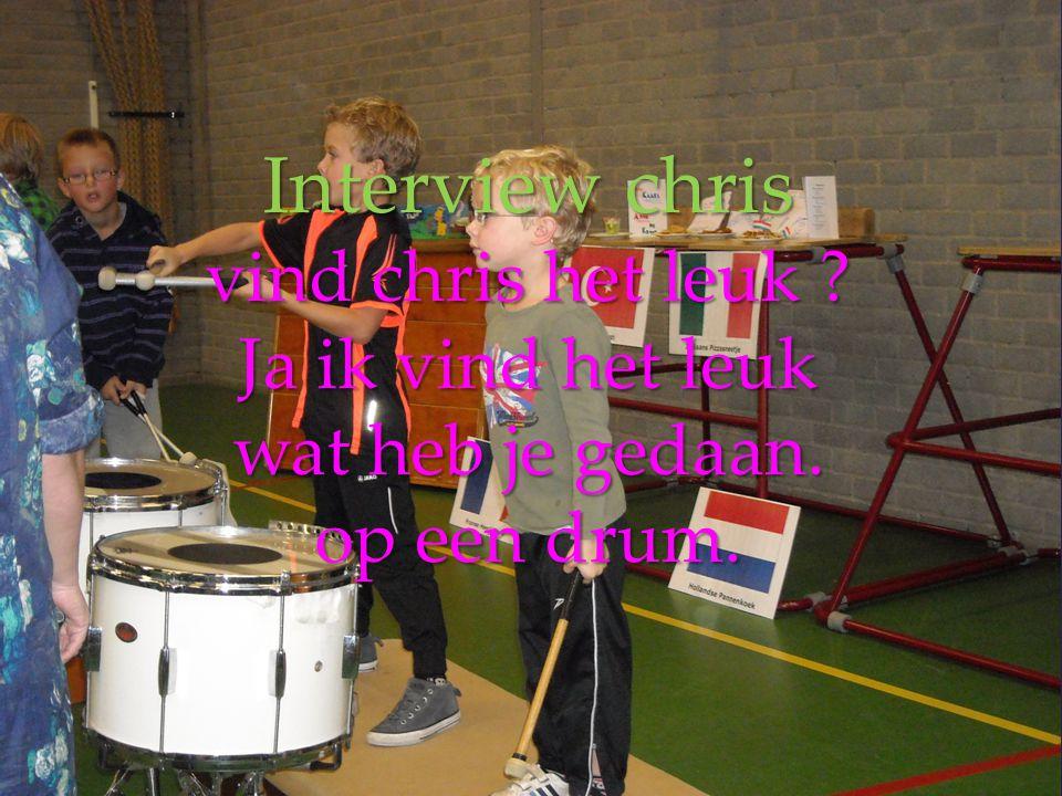 Interview chris vind chris het leuk Ja ik vind het leuk wat heb je gedaan. op een drum.