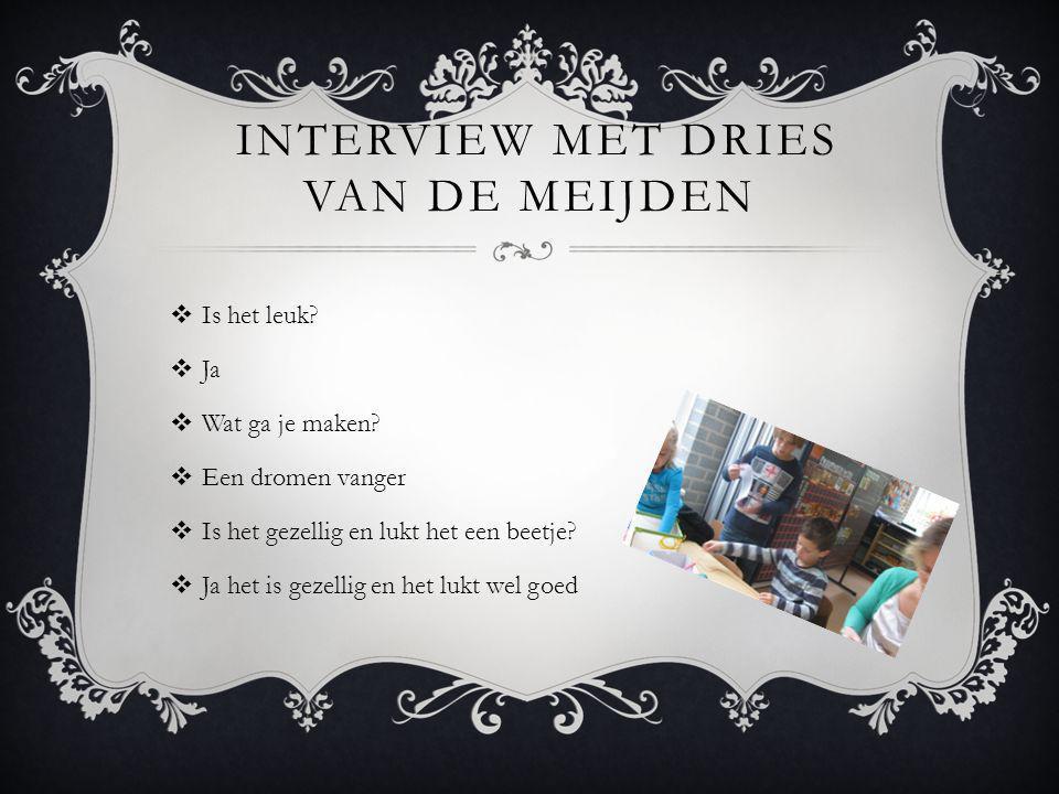 INTERVIEW MET DRIES VAN DE MEIJDEN  Is het leuk. Ja  Wat ga je maken.