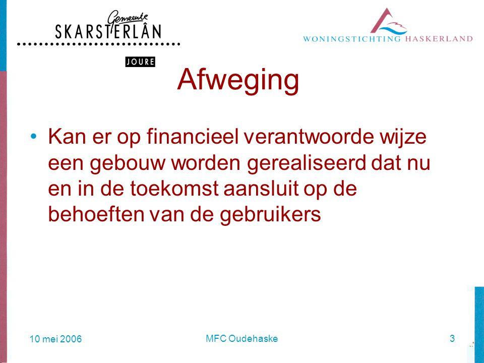 10 mei 2006 MFC Oudehaske3 Afweging Kan er op financieel verantwoorde wijze een gebouw worden gerealiseerd dat nu en in de toekomst aansluit op de behoeften van de gebruikers