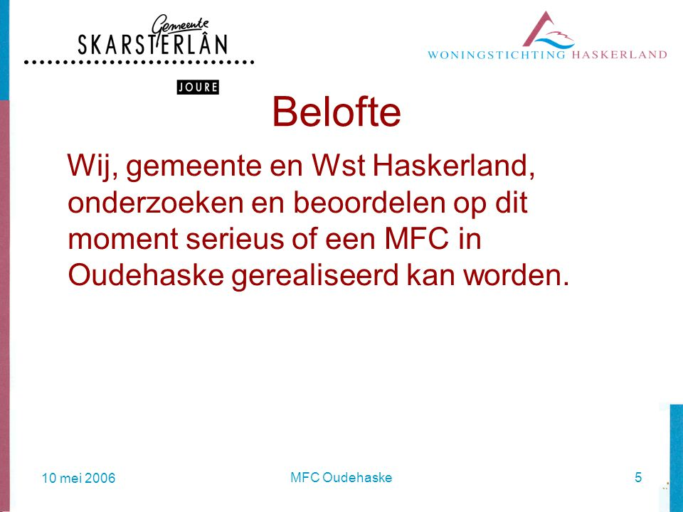 10 mei 2006 MFC Oudehaske5 Belofte Wij, gemeente en Wst Haskerland, onderzoeken en beoordelen op dit moment serieus of een MFC in Oudehaske gerealiseerd kan worden.