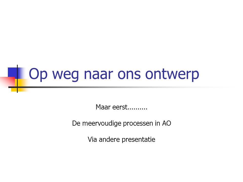 Op weg naar ons ontwerp Maar eerst.......... De meervoudige processen in AO Via andere presentatie