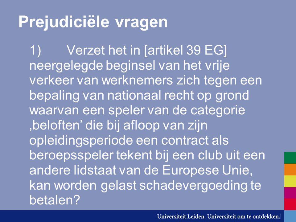 Prejudiciële vragen 1) Verzet het in [artikel 39 EG] neergelegde beginsel van het vrije verkeer van werknemers zich tegen een bepaling van nationaal recht op grond waarvan een speler van de categorie 'beloften' die bij afloop van zijn opleidingsperiode een contract als beroepsspeler tekent bij een club uit een andere lidstaat van de Europese Unie, kan worden gelast schadevergoeding te betalen