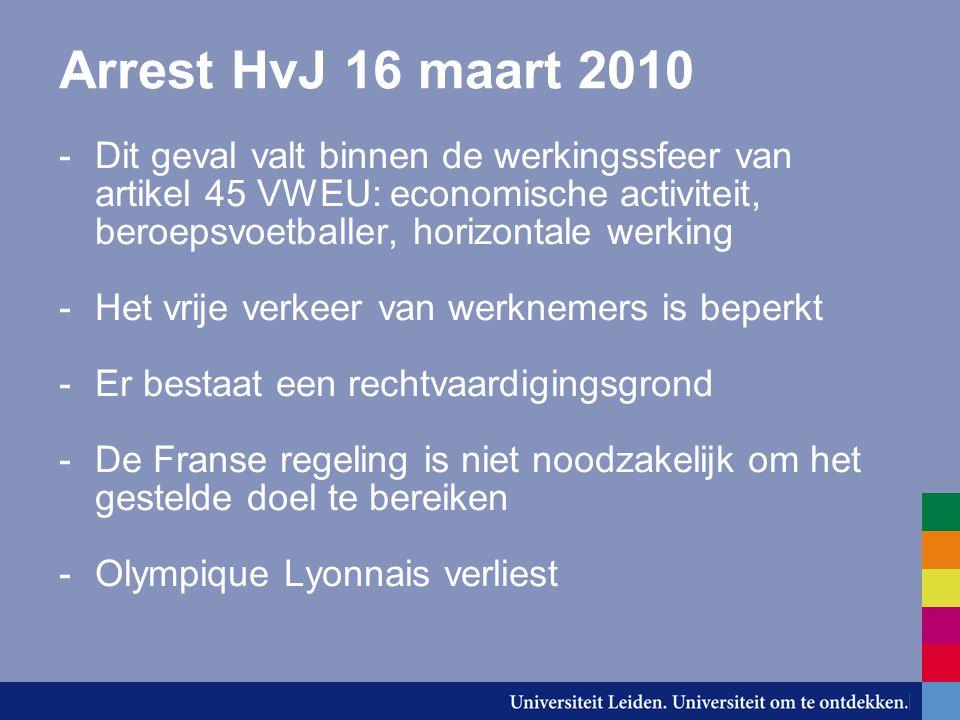 Arrest HvJ 16 maart 2010 -Dit geval valt binnen de werkingssfeer van artikel 45 VWEU: economische activiteit, beroepsvoetballer, horizontale werking -Het vrije verkeer van werknemers is beperkt -Er bestaat een rechtvaardigingsgrond -De Franse regeling is niet noodzakelijk om het gestelde doel te bereiken -Olympique Lyonnais verliest
