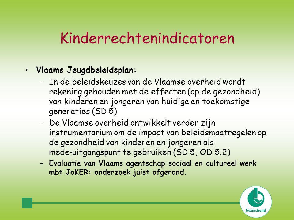 Kinderrechtenindicatoren Vlaams Jeugdbeleidsplan: –In de beleidskeuzes van de Vlaamse overheid wordt rekening gehouden met de effecten (op de gezondheid) van kinderen en jongeren van huidige en toekomstige generaties (SD 5) –De Vlaamse overheid ontwikkelt verder zijn instrumentarium om de impact van beleidsmaatregelen op de gezondheid van kinderen en jongeren als mede ‐ uitgangspunt te gebruiken (SD 5, OD 5.2) –Evaluatie van Vlaams agentschap sociaal en cultureel werk mbt JoKER: onderzoek juist afgerond.