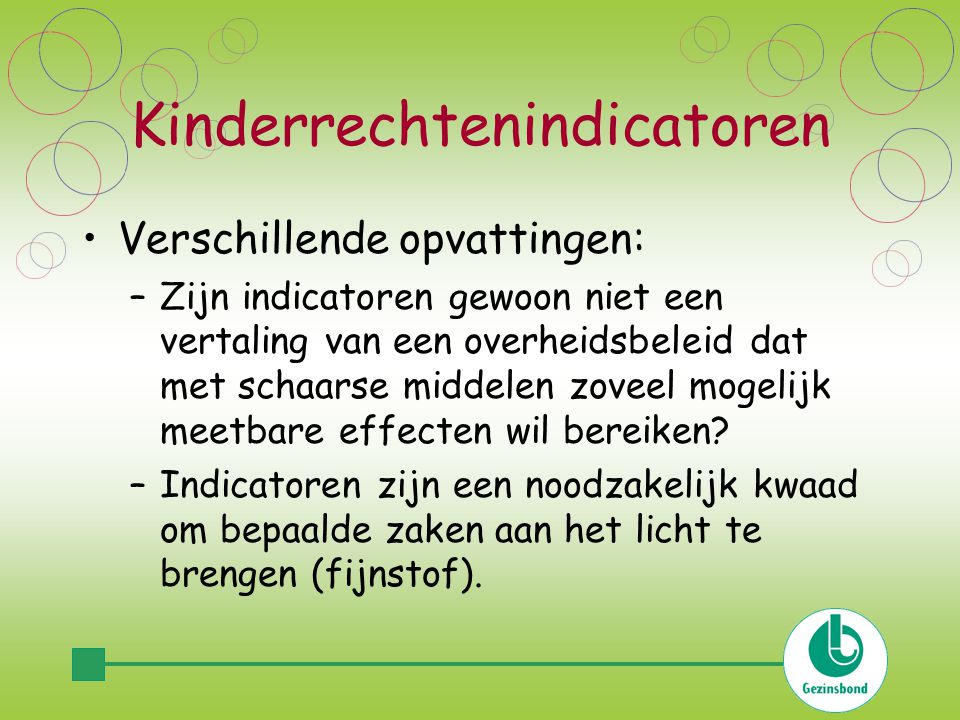 Kinderrechtenindicatoren Verschillende opvattingen: –Zijn indicatoren gewoon niet een vertaling van een overheidsbeleid dat met schaarse middelen zoveel mogelijk meetbare effecten wil bereiken.