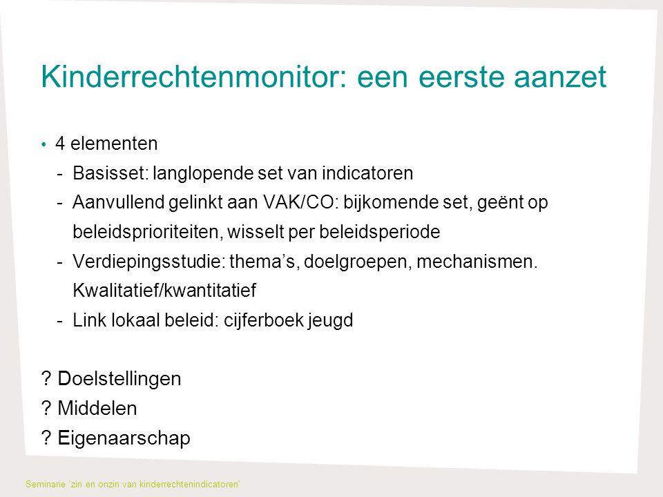 Kinderrechtenmonitor: een eerste aanzet 4 elementen -Basisset: langlopende set van indicatoren -Aanvullend gelinkt aan VAK/CO: bijkomende set, geënt op beleidsprioriteiten, wisselt per beleidsperiode -Verdiepingsstudie: thema's, doelgroepen, mechanismen.