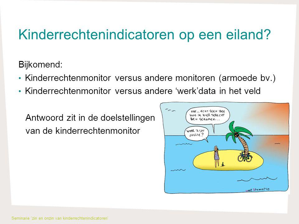 De toekomst: keuzes maken Plan van aanpak : 5 fases -F1: omgevingsanalyse van materiaal binnen- en buitenland, voorbereidende nota, krijtlijnen uitzetten en beslissen -F2: brainstormen diverse indicatoren binnen krijtlijnen -F3: keuzes maken indicatoren en operationaliseren -F4: data verzamelen -F5: plan onbestaande data Timing: F1-F3 zomer en najaar 2012 F4- F5voorjaar 2013 Uitvoering: Projectteam en klankbordgroep Seminarie zin en onzin van kinderrechtenindicatoren