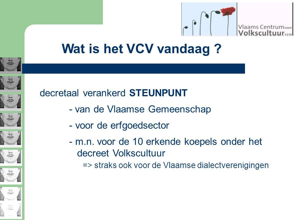 Wat is het VCV vandaag ? decretaal verankerd STEUNPUNT - van de Vlaamse Gemeenschap - voor de erfgoedsector - m.n. voor de 10 erkende koepels onder he