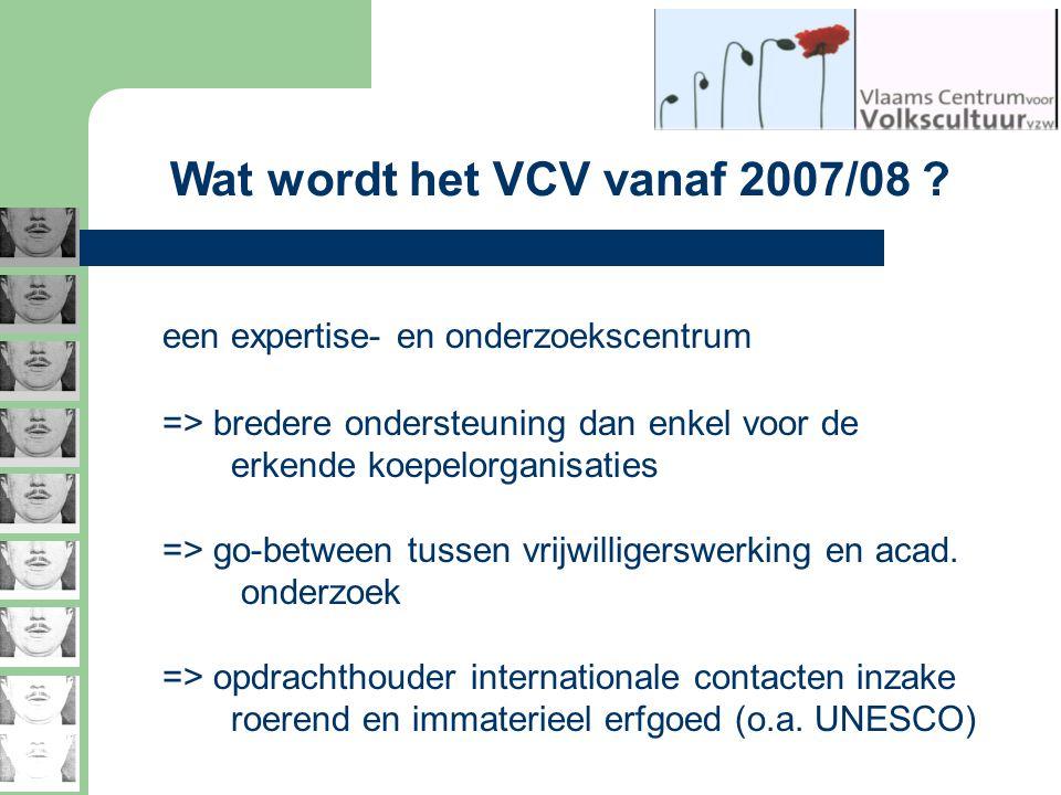 Wat wordt het VCV vanaf 2007/08 ? een expertise- en onderzoekscentrum => bredere ondersteuning dan enkel voor de erkende koepelorganisaties => go-betw