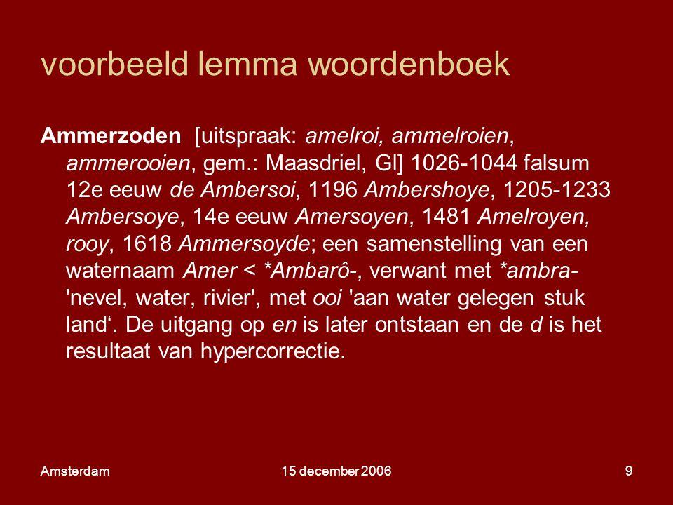 Amsterdam15 december 20069 voorbeeld lemma woordenboek Ammerzoden [uitspraak: amelroi, ammelroien, ammerooien, gem.: Maasdriel, Gl] 1026-1044 falsum 12e eeuw de Ambersoi, 1196 Ambershoye, 1205-1233 Ambersoye, 14e eeuw Amersoyen, 1481 Amelroyen, rooy, 1618 Ammersoyde; een samenstelling van een waternaam Amer < *Ambarô-, verwant met *ambra- nevel, water, rivier , met ooi aan water gelegen stuk land'.