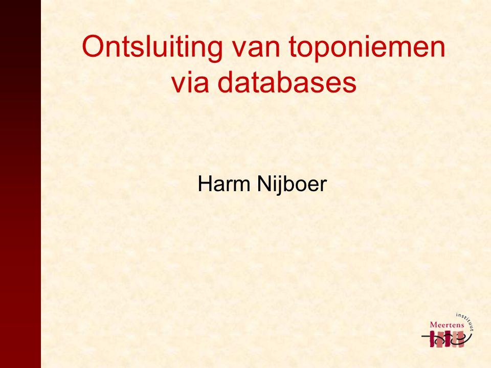Ontsluiting van toponiemen via databases Harm Nijboer