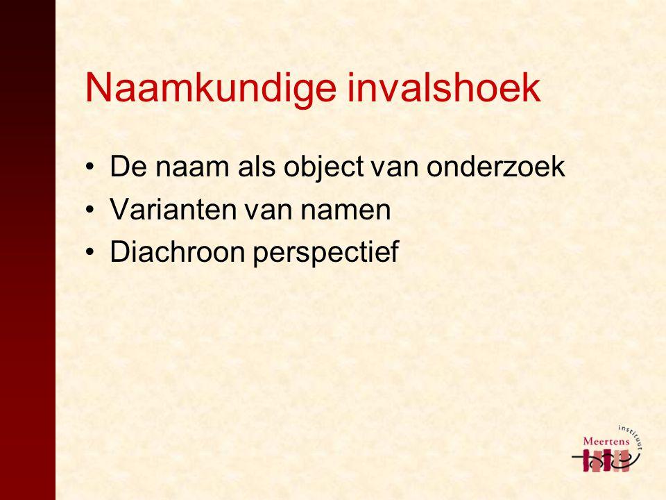 Naamkundige invalshoek De naam als object van onderzoek Varianten van namen Diachroon perspectief
