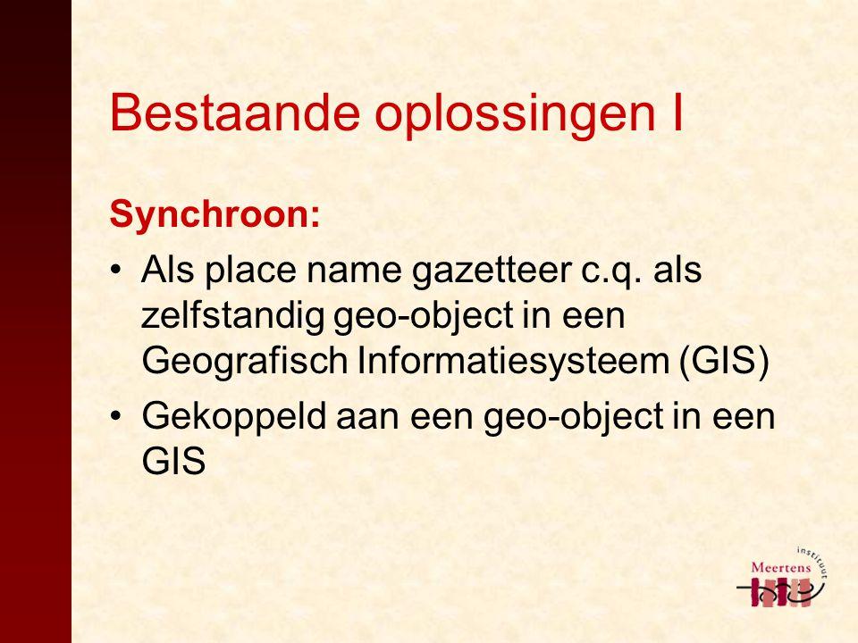 Bestaande oplossingen I Synchroon: Als place name gazetteer c.q. als zelfstandig geo-object in een Geografisch Informatiesysteem (GIS) Gekoppeld aan e