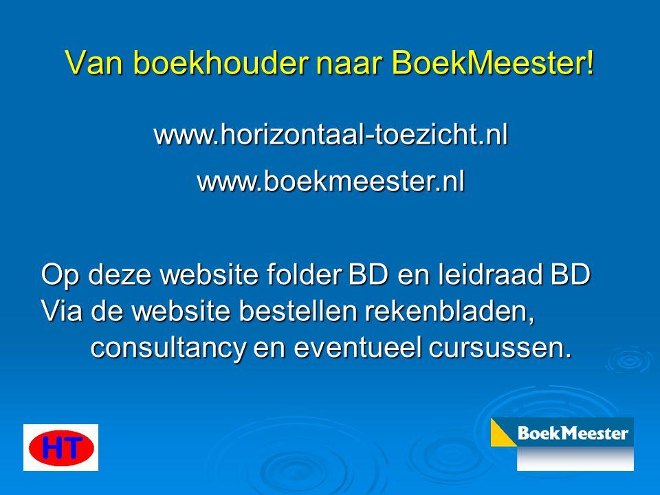 Van boekhouder naar BoekMeester! www.horizontaal-toezicht.nl www.boekmeester.nl Op deze website folder BD en leidraad BD Via de website bestellen reke