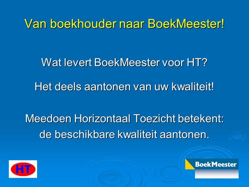 Van boekhouder naar BoekMeester! Wat levert BoekMeester voor HT? Het deels aantonen van uw kwaliteit! Meedoen Horizontaal Toezicht betekent: de beschi