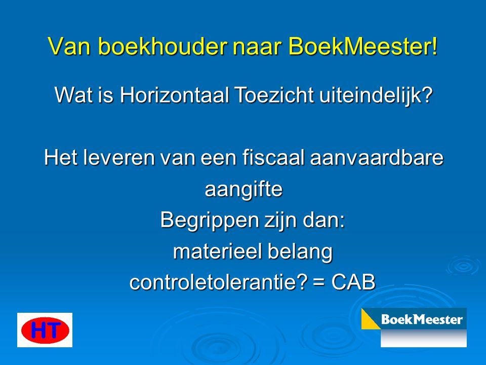 Van boekhouder naar BoekMeester! Wat is Horizontaal Toezicht uiteindelijk? Het leveren van een fiscaal aanvaardbare aangifte Begrippen zijn dan: mater