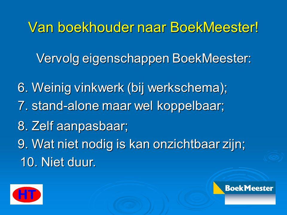 Van boekhouder naar BoekMeester! Vervolg eigenschappen BoekMeester: 6. Weinig vinkwerk (bij werkschema); 7. stand-alone maar wel koppelbaar; 8. Zelf a