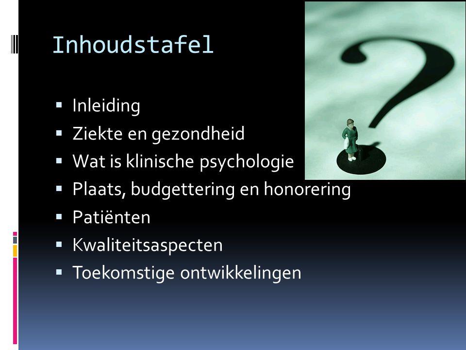 Inhoudstafel  Inleiding  Ziekte en gezondheid  Wat is klinische psychologie  Plaats, budgettering en honorering  Patiënten  Kwaliteitsaspecten 