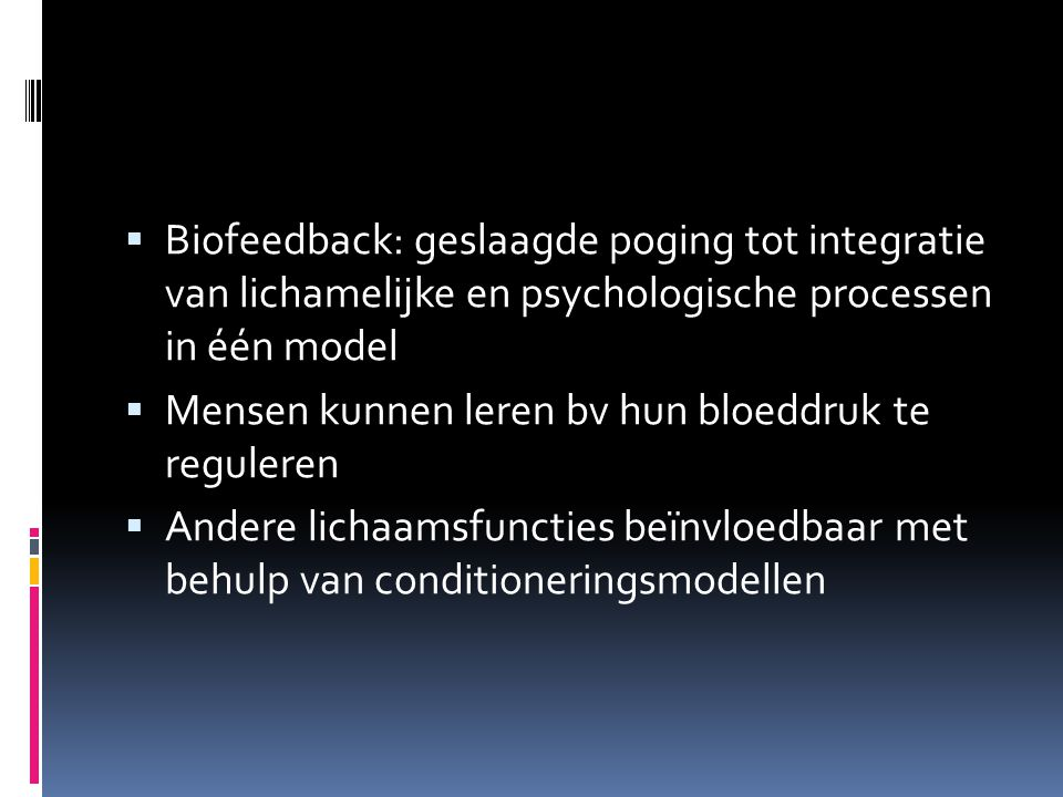  Biofeedback: geslaagde poging tot integratie van lichamelijke en psychologische processen in één model  Mensen kunnen leren bv hun bloeddruk te reg