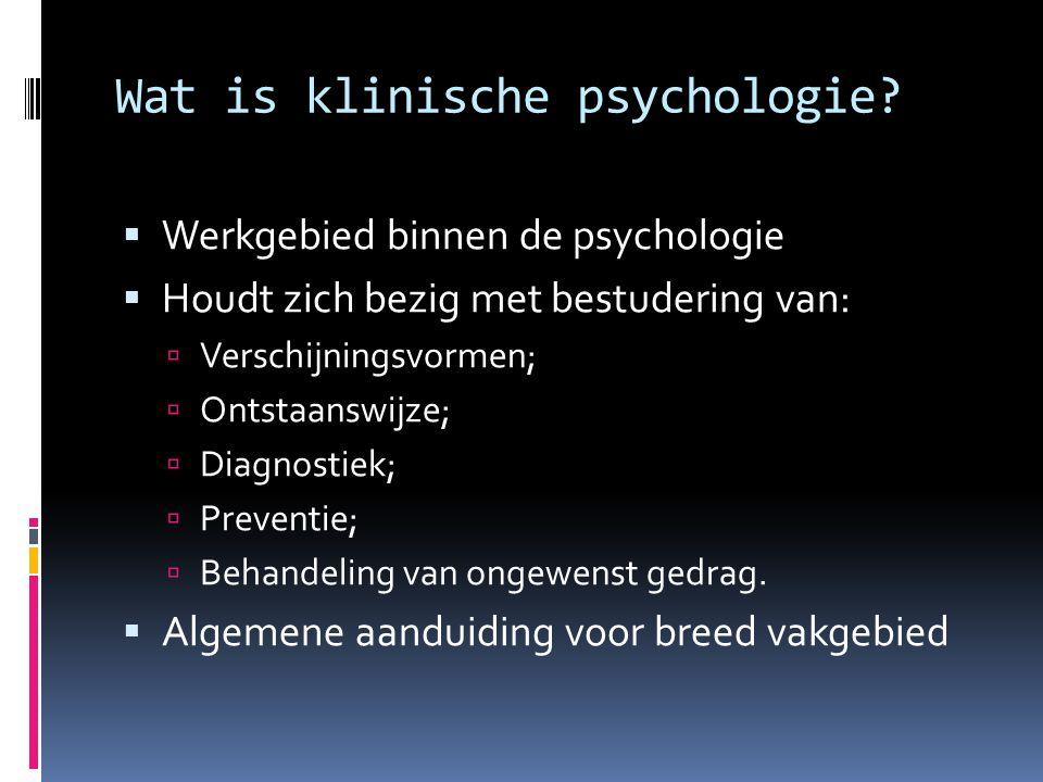 Wat is klinische psychologie?  Werkgebied binnen de psychologie  Houdt zich bezig met bestudering van:  Verschijningsvormen;  Ontstaanswijze;  Di