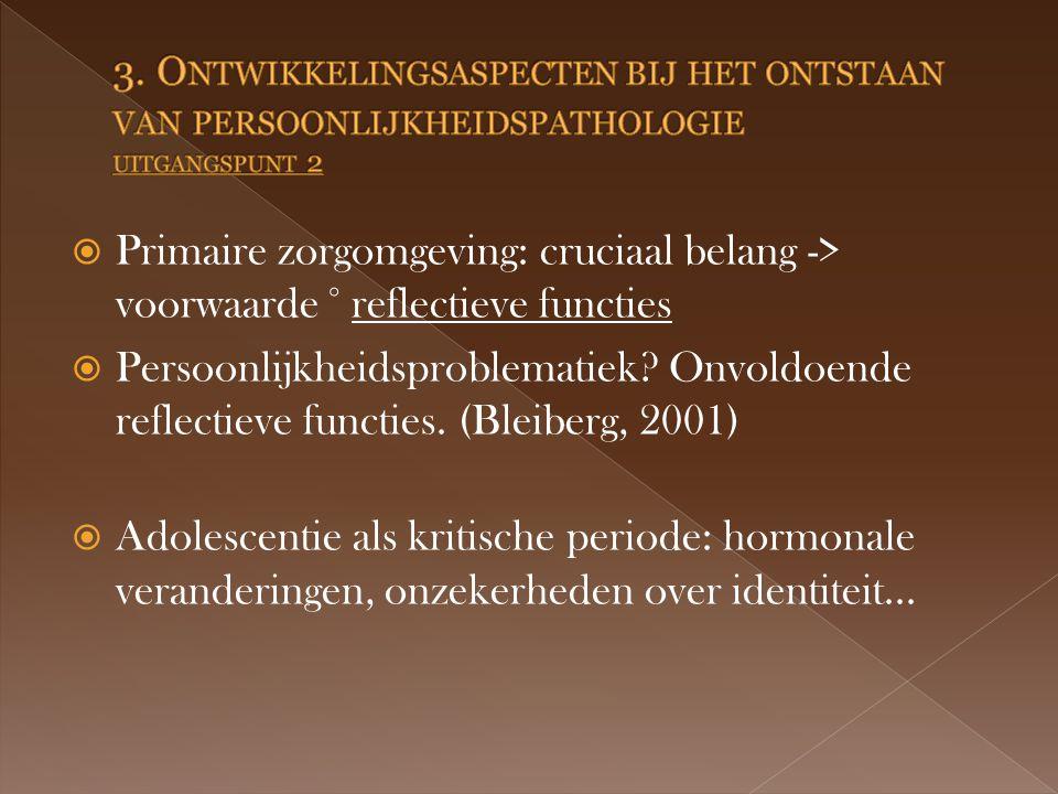  Primaire zorgomgeving: cruciaal belang -> voorwaarde ° reflectieve functies  Persoonlijkheidsproblematiek.