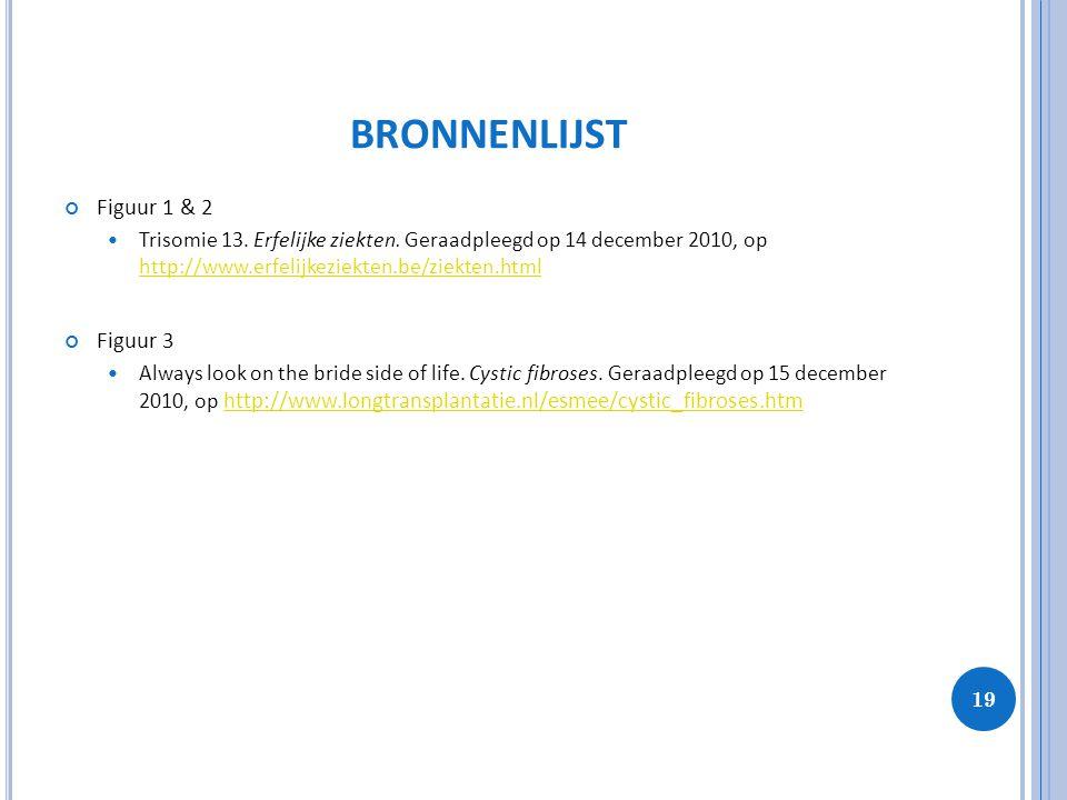19 BRONNENLIJST Figuur 1 & 2 Trisomie 13. Erfelijke ziekten. Geraadpleegd op 14 december 2010, op http://www.erfelijkeziekten.be/ziekten.html http://w