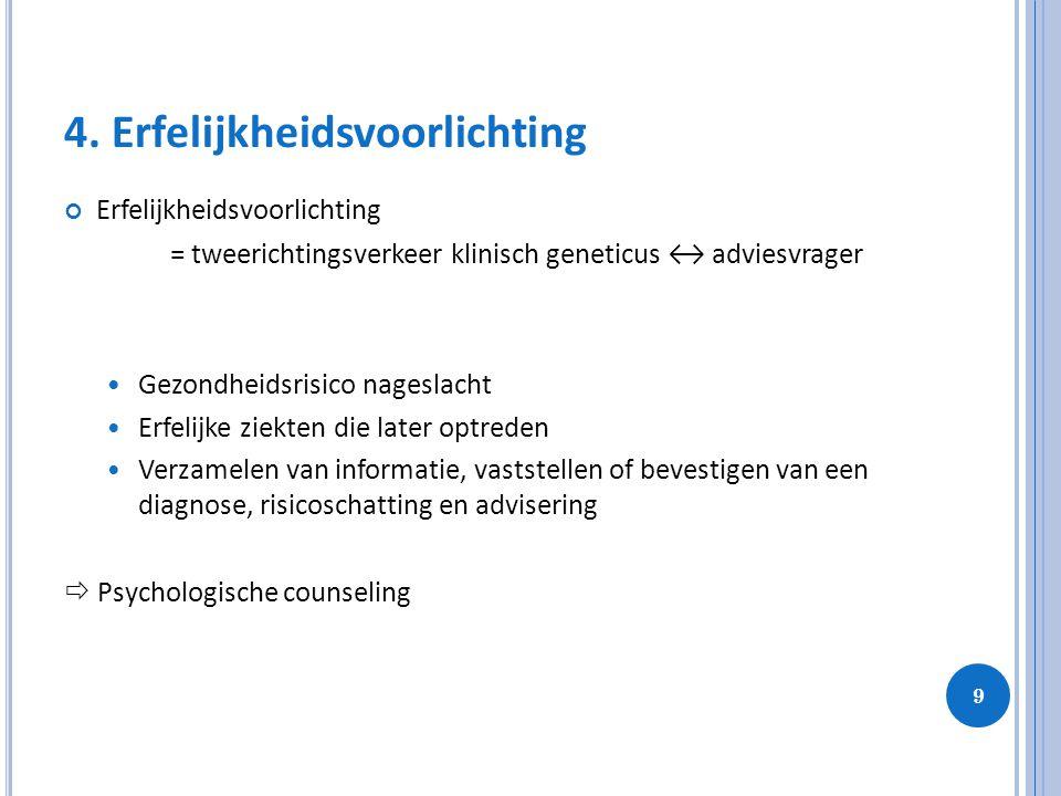 9 4. Erfelijkheidsvoorlichting Erfelijkheidsvoorlichting = tweerichtingsverkeer klinisch geneticus ↔ adviesvrager Gezondheidsrisico nageslacht Erfelij