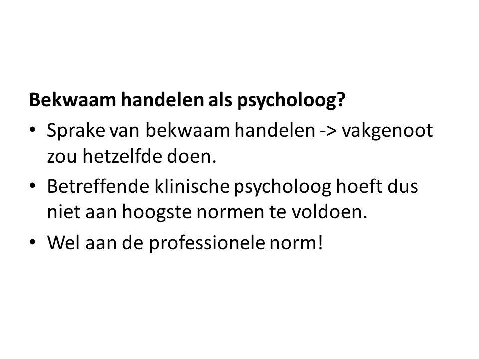 Bekwaam handelen als psycholoog? Sprake van bekwaam handelen -> vakgenoot zou hetzelfde doen. Betreffende klinische psycholoog hoeft dus niet aan hoog